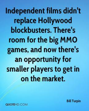 Bill Turpin - Independent films didn't replace Hollywood blockbusters. There's room for the big MMO games, and now there's an opportunity for smaller players to get in on the market.