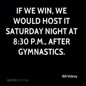 Bill Vickroy - If we win, we would host it Saturday night at 8:30 p.m., after gymnastics.