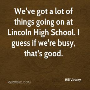 Bill Vickroy - We've got a lot of things going on at Lincoln High School. I guess if we're busy, that's good.
