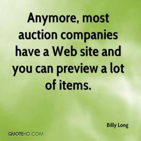 Billy Long - Anymore, most auction companies have a Web site and you can preview a lot of items.