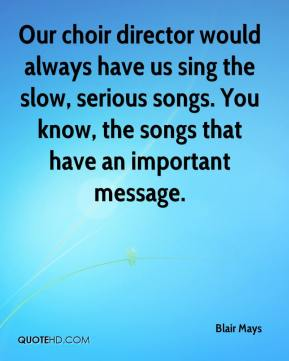 Blair Mays - Our choir director would always have us sing the slow, serious songs. You know, the songs that have an important message.