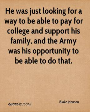He was just looking for a way to be able to pay for college and support his family, and the Army was his opportunity to be able to do that.