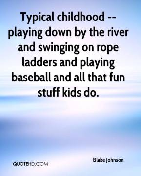 Blake Johnson - Typical childhood -- playing down by the river and swinging on rope ladders and playing baseball and all that fun stuff kids do.