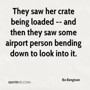 Bo Bengtson - They saw her crate being loaded -- and then they saw some airport person bending down to look into it.