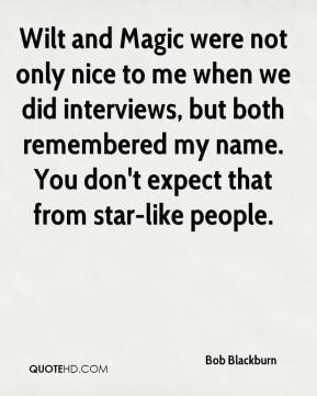Bob Blackburn - Wilt and Magic were not only nice to me when we did interviews, but both remembered my name. You don't expect that from star-like people.
