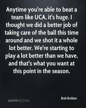 Bob Boldon - Anytime you're able to beat a team like UCA, it's huge. I thought we did a better job of taking care of the ball this time around and we shot it a whole lot better. We're starting to play a lot better than we have, and that's what you want at this point in the season.