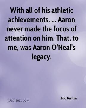 With all of his athletic achievements, ... Aaron never made the focus of attention on him. That, to me, was Aaron O'Neal's legacy.