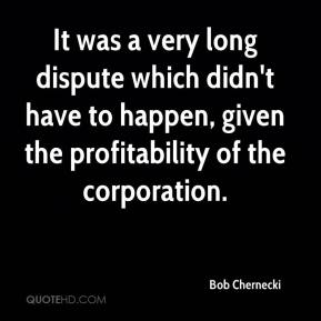 Bob Chernecki - It was a very long dispute which didn't have to happen, given the profitability of the corporation.