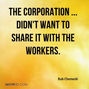 Bob Chernecki - The corporation ... didn't want to share it with the workers.
