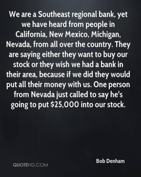 We are a Southeast regional bank, yet we have heard from people in California, New Mexico, Michigan, Nevada, from all over the country. They are saying either they want to buy our stock or they wish we had a bank in their area, because if we did they would put all their money with us. One person from Nevada just called to say he's going to put $25,000 into our stock.