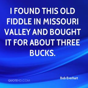 Bob Everhart - I found this old fiddle in Missouri Valley and bought it for about three bucks.