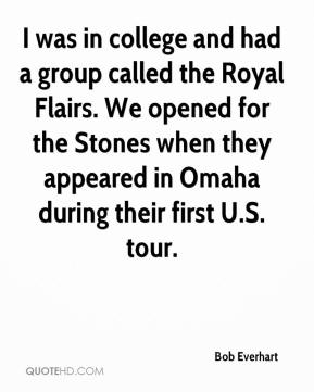Bob Everhart - I was in college and had a group called the Royal Flairs. We opened for the Stones when they appeared in Omaha during their first U.S. tour.