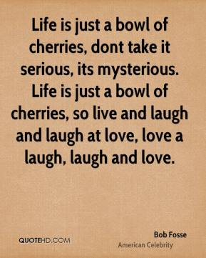 Life is just a bowl of cherries, dont take it serious, its mysterious. Life is just a bowl of cherries, so live and laugh and laugh at love, love a laugh, laugh and love.