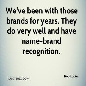 Bob Locke - We've been with those brands for years. They do very well and have name-brand recognition.
