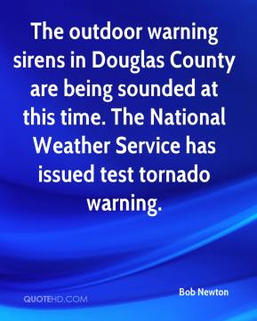 Bob Newton - The outdoor warning sirens in Douglas County are being sounded at this time. The National Weather Service has issued test tornado warning.