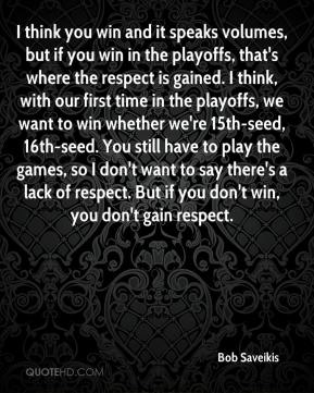 Bob Saveikis - I think you win and it speaks volumes, but if you win in the playoffs, that's where the respect is gained. I think, with our first time in the playoffs, we want to win whether we're 15th-seed, 16th-seed. You still have to play the games, so I don't want to say there's a lack of respect. But if you don't win, you don't gain respect.
