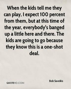 Bob Saveikis - When the kids tell me they can play, I expect 100 percent from them, but at this time of the year, everybody's banged up a little here and there. The kids are going to go because they know this is a one-shot deal.