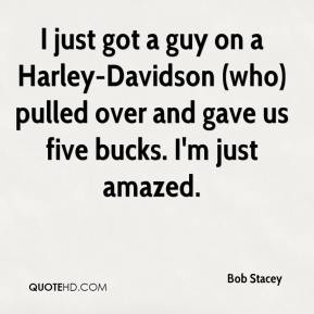 Bob Stacey - I just got a guy on a Harley-Davidson (who) pulled over and gave us five bucks. I'm just amazed.