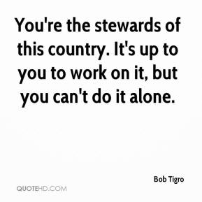 Bob Tigro - You're the stewards of this country. It's up to you to work on it, but you can't do it alone.