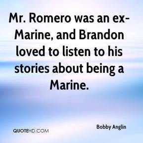 Bobby Anglin - Mr. Romero was an ex-Marine, and Brandon loved to listen to his stories about being a Marine.
