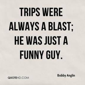 Bobby Anglin - Trips were always a blast; he was just a funny guy.