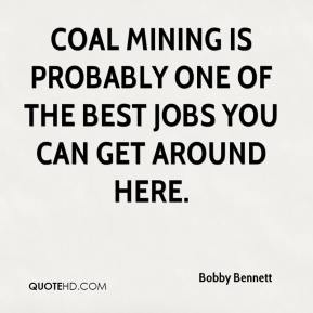 Bobby Bennett - Coal mining is probably one of the best jobs you can get around here.