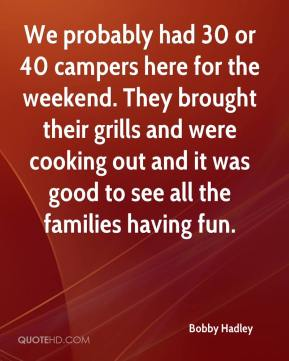 Bobby Hadley - We probably had 30 or 40 campers here for the weekend. They brought their grills and were cooking out and it was good to see all the families having fun.