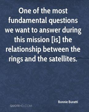 Bonnie Buratti - One of the most fundamental questions we want to answer during this mission [is] the relationship between the rings and the satellites.