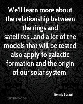 Bonnie Buratti - We'll learn more about the relationship between the rings and satellites...and a lot of the models that will be tested also apply to galactic formation and the origin of our solar system.