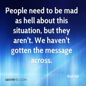 Brad Ack - People need to be mad as hell about this situation, but they aren't. We haven't gotten the message across.