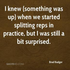 Brad Badger - I knew (something was up) when we started splitting reps in practice, but I was still a bit surprised.