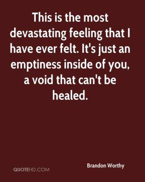 Brandon Worthy - This is the most devastating feeling that I have ever felt. It's just an emptiness inside of you, a void that can't be healed.
