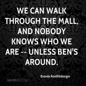 Brenda Roethlisberger - We can walk through the mall, and nobody knows who we are -- unless Ben's around.