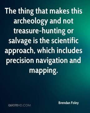 Brendan Foley - The thing that makes this archeology and not treasure-hunting or salvage is the scientific approach, which includes precision navigation and mapping.