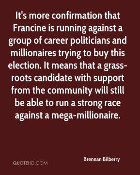 Brennan Bilberry - It's more confirmation that Francine is running against a group of career politicians and millionaires trying to buy this election. It means that a grass-roots candidate with support from the community will still be able to run a strong race against a mega-millionaire.