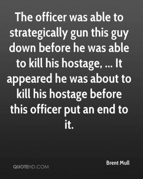 Brent Mull - The officer was able to strategically gun this guy down before he was able to kill his hostage, ... It appeared he was about to kill his hostage before this officer put an end to it.