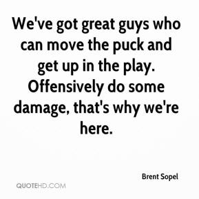 Brent Sopel - We've got great guys who can move the puck and get up in the play. Offensively do some damage, that's why we're here.
