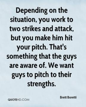 Brett Boretti - Depending on the situation, you work to two strikes and attack, but you make him hit your pitch. That's something that the guys are aware of. We want guys to pitch to their strengths.