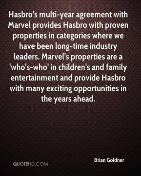 Hasbro's multi-year agreement with Marvel provides Hasbro with proven properties in categories where we have been long-time industry leaders. Marvel's properties are a 'who's-who' in children's and family entertainment and provide Hasbro with many exciting opportunities in the years ahead.