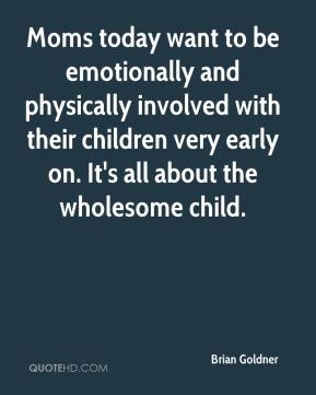 Moms today want to be emotionally and physically involved with their children very early on. It's all about the wholesome child.
