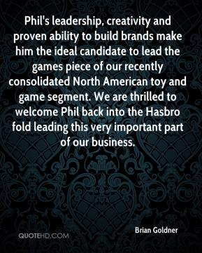 Brian Goldner - Phil's leadership, creativity and proven ability to build brands make him the ideal candidate to lead the games piece of our recently consolidated North American toy and game segment. We are thrilled to welcome Phil back into the Hasbro fold leading this very important part of our business.