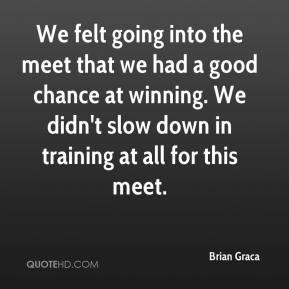 Brian Graca - We felt going into the meet that we had a good chance at winning. We didn't slow down in training at all for this meet.