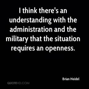 Brian Heidel - I think there's an understanding with the administration and the military that the situation requires an openness.