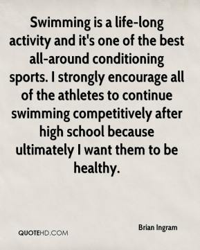Brian Ingram - Swimming is a life-long activity and it's one of the best all-around conditioning sports. I strongly encourage all of the athletes to continue swimming competitively after high school because ultimately I want them to be healthy.