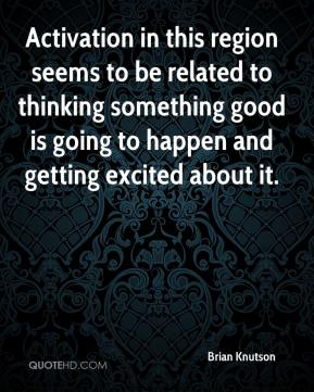 Activation in this region seems to be related to thinking something good is going to happen and getting excited about it.