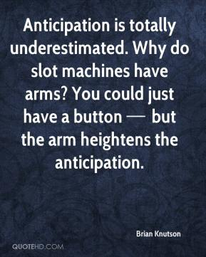 Anticipation is totally underestimated. Why do slot machines have arms? You could just have a button — but the arm heightens the anticipation.