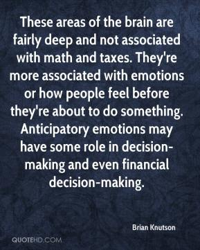 Brian Knutson - These areas of the brain are fairly deep and not associated with math and taxes. They're more associated with emotions or how people feel before they're about to do something. Anticipatory emotions may have some role in decision-making and even financial decision-making.