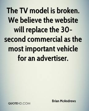 Brian McAndrews - The TV model is broken. We believe the website will replace the 30-second commercial as the most important vehicle for an advertiser.