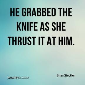 Brian Steckler - He grabbed the knife as she thrust it at him.