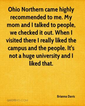 Brianna Davis - Ohio Northern came highly recommended to me. My mom and I talked to people, we checked it out. When I visited there I really liked the campus and the people. It's not a huge university and I liked that.